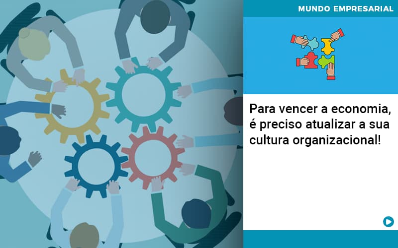 para-vencer-a-economia-e-preciso-atualizar-a-sua-cultura-organizacional - Para vencer a economia, é preciso atualizar a sua cultura organizacional!