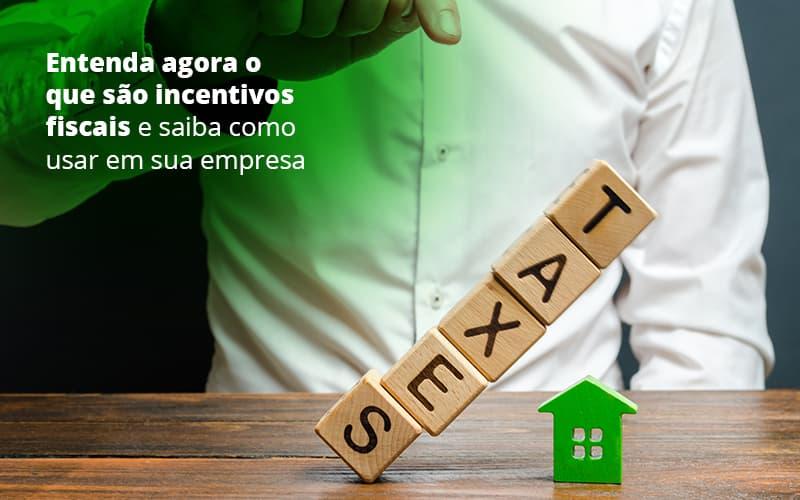 incentivos-fiscais-entenda-como-enxugar-sua-tributacao - Entenda agora o que são incentivos fiscais e como usá-los em sua empresa