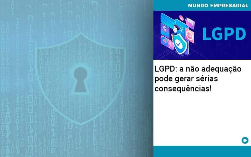 Lgpd A Nao Adequacao Pode Gerar Serias Consequencias - Contabilidade no Centro de São Paulo | Centrocontage - LGPD: a não adequação pode gerar sérias consequências!