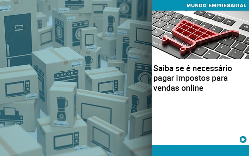 Saiba Se E Necessario Pagar Impostos Para Vendas Online - Contabilidade no Centro de São Paulo | Centrocontage - Saiba se é necessário pagar impostos para vendas online