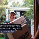Saiba Como O Overdelivery Pode Ajudar O Seu Negocio Post 1 - Contabilidade no Centro de São Paulo | Centrocontage - Como o overdelivery pode ajudar o seu negócio?