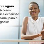 Descubra Agora Mesmo Como Garantir A Expansao Empresairal Para O Seu Negocio Blog 1 - Contabilidade no Centro de São Paulo | Centrocontage - Expansão empresarial – como alcançar?